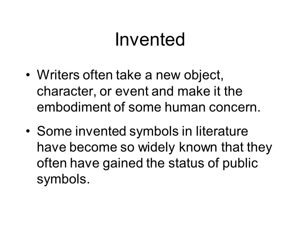 Writers often take a new object, character, or event and make it the embodiment of some human concern. Some invented symbols in literature have become