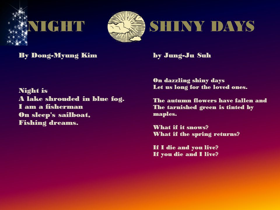 By Dong-Myung Kim Night is A lake shrouded in blue fog. I am a fisherman On sleep's sailboat, Fishing dreams. by Jung-Ju Suh On dazzling shiny days Le