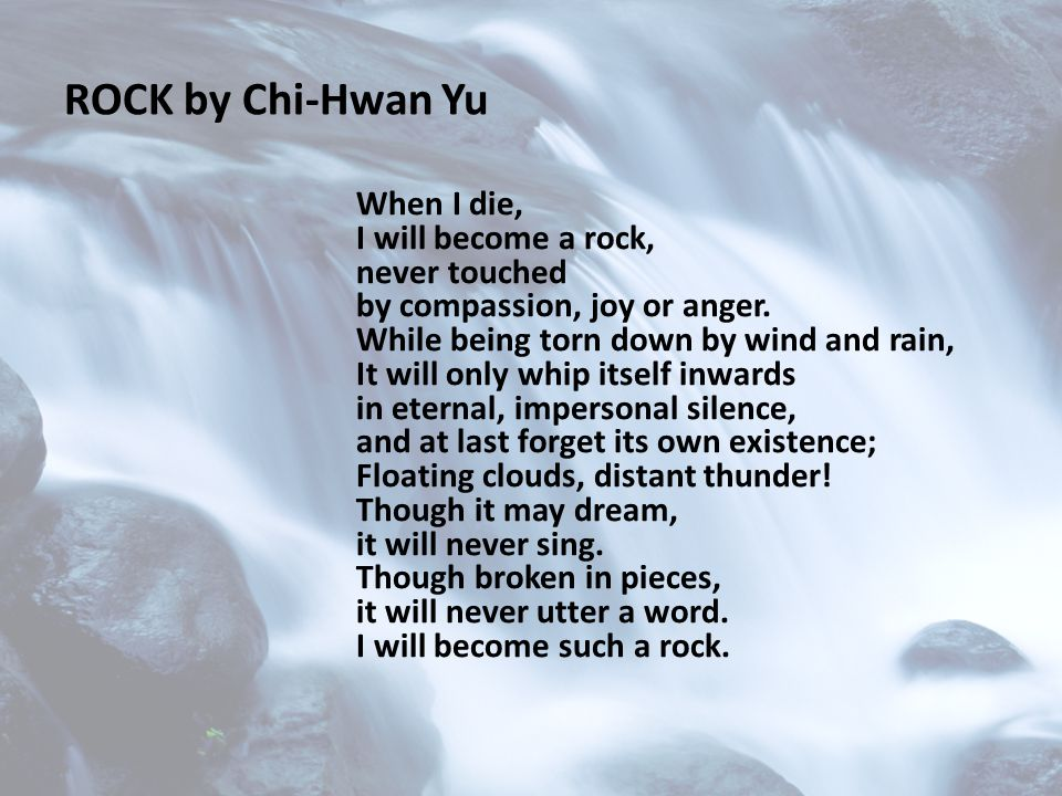 ROCK by Chi-Hwan Yu When I die, I will become a rock, never touched by compassion, joy or anger.