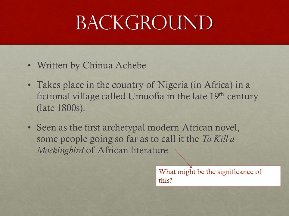 Background Written by Chinua AchebeWritten by Chinua Achebe Takes place in the country of Nigeria (in Africa) in a fictional village called Umuofia in the late 19 th century (late 1800s).Takes place in the country of Nigeria (in Africa) in a fictional village called Umuofia in the late 19 th century (late 1800s).