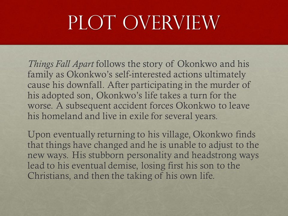 Plot Overview Things Fall Apart follows the story of Okonkwo and his family as Okonkwos self-interested actions ultimately cause his downfall.