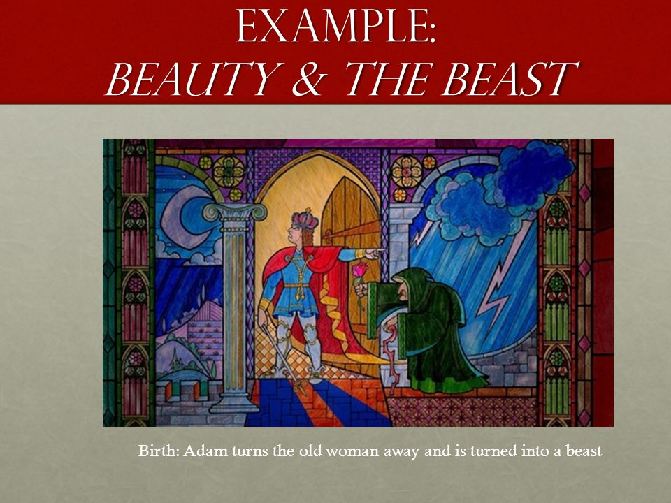 Example: beauty & the beast Birth: Adam turns the old woman away and is turned into a beast
