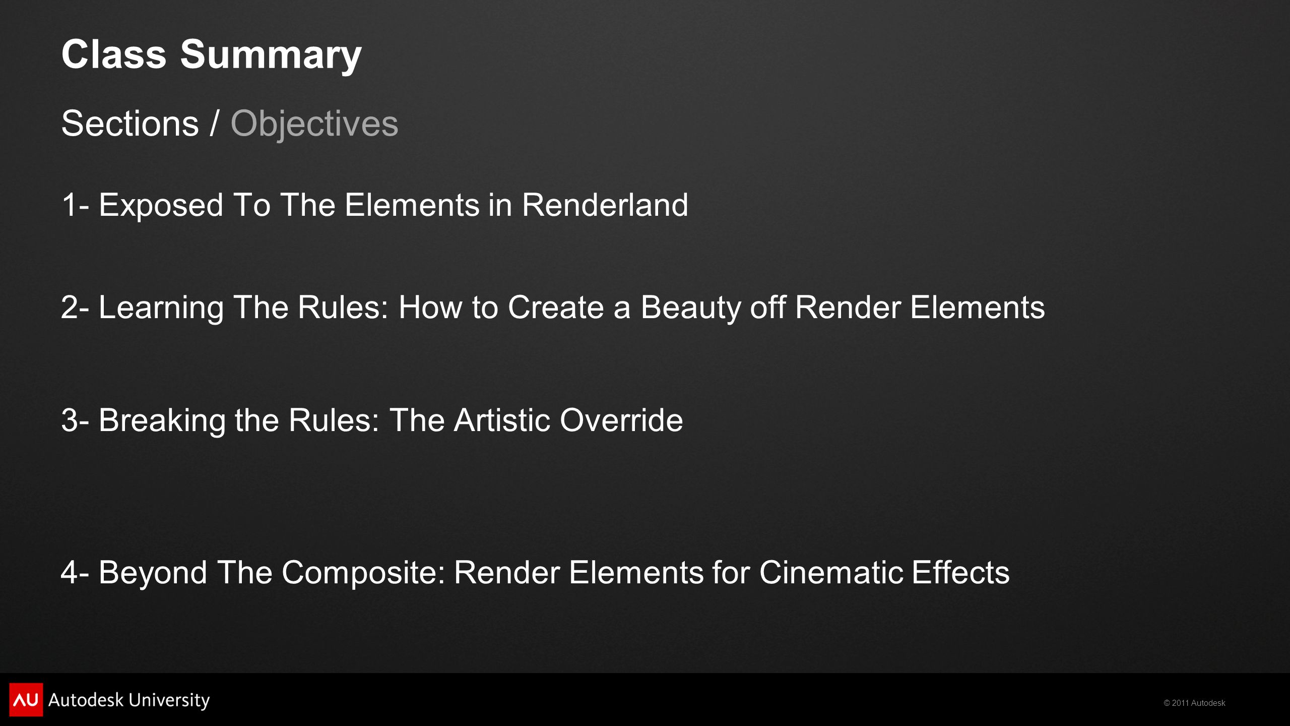 © 2011 Autodesk Class Summary Sections / Objectives 1- Exposed To The Elements in Renderland 2- Learning The Rules: How to Create a Beauty off Render Elements 3- Breaking the Rules: The Artistic Override 4- Beyond The Composite: Render Elements for Cinematic Effects