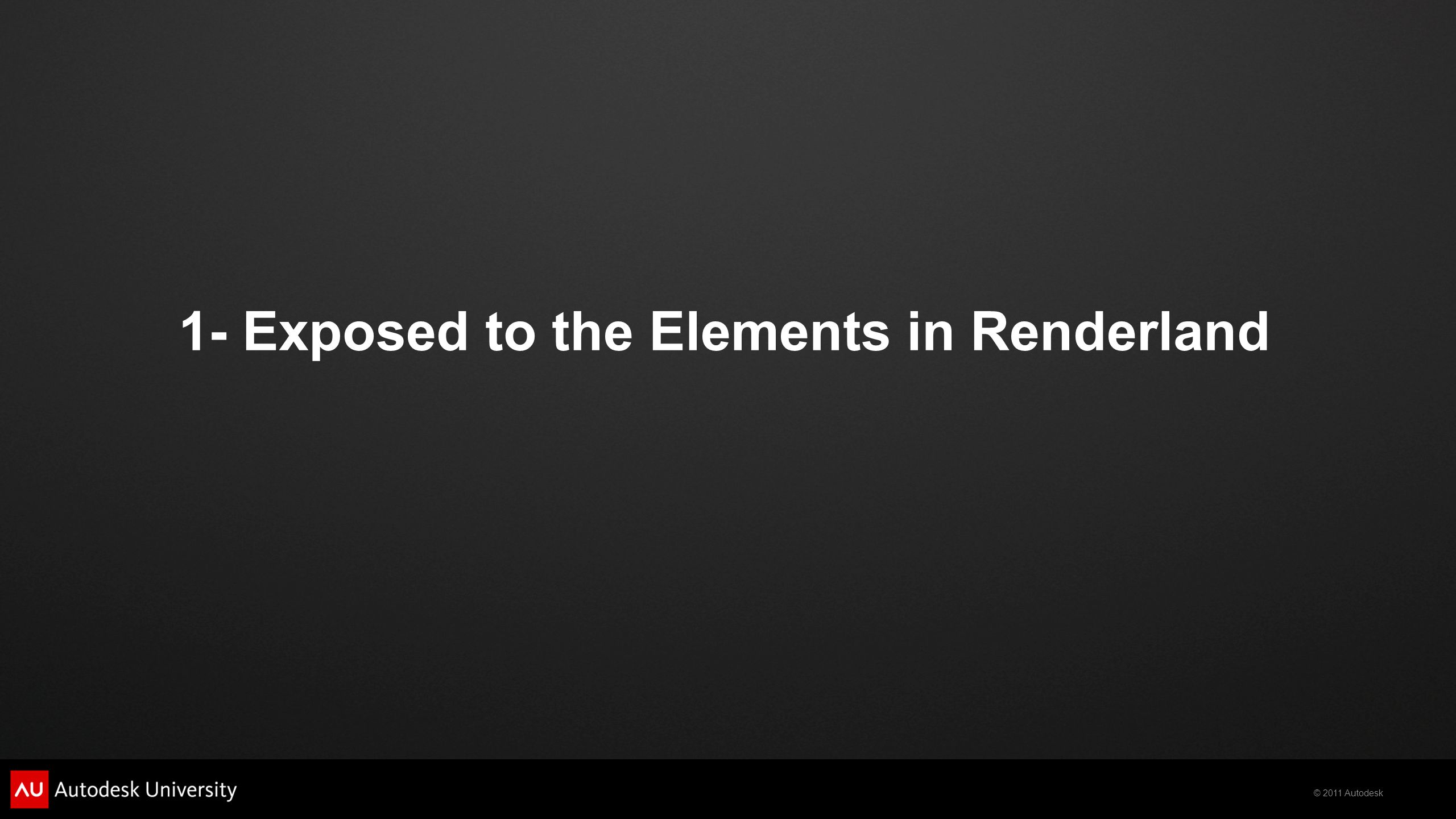 © 2011 Autodesk 1- Exposed to the Elements in Renderland