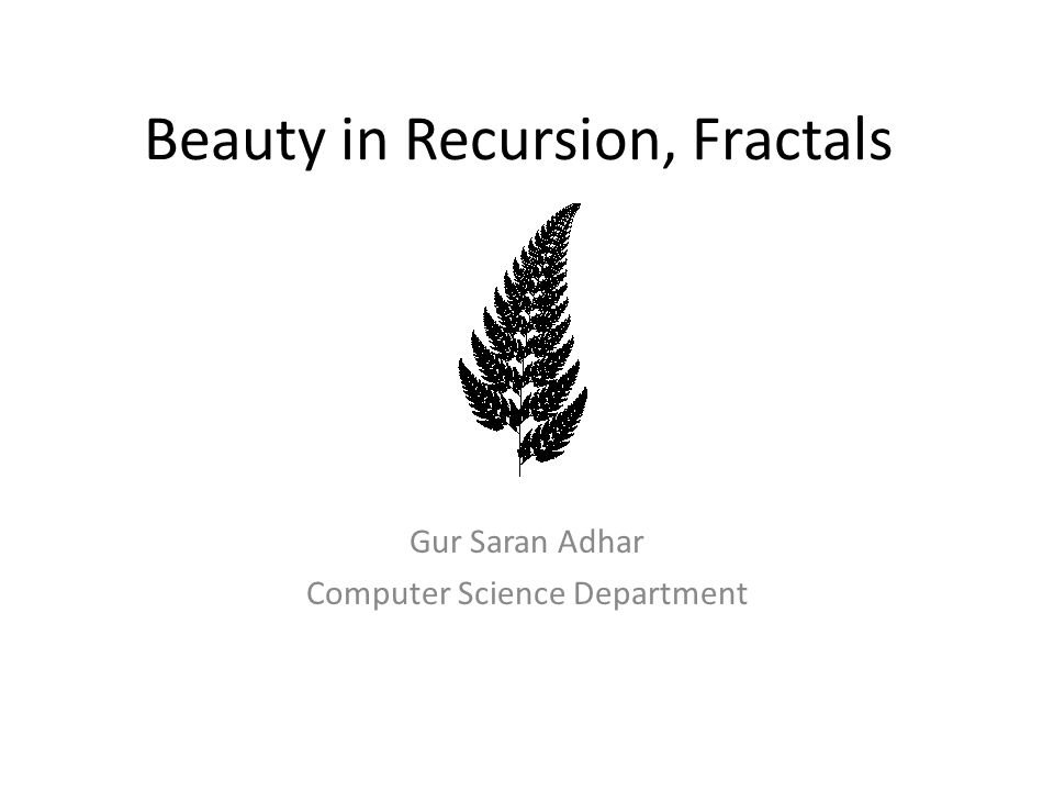 Beauty in Recursion, Fractals Gur Saran Adhar Computer Science Department