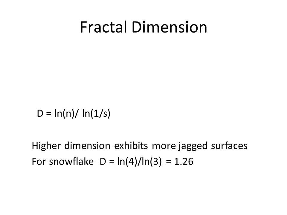 Fractal Dimension D = ln(n)/ ln(1/s) Higher dimension exhibits more jagged surfaces For snowflake D = ln(4)/ln(3) = 1.26