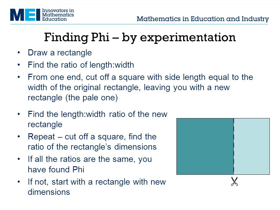 Finding Phi – by experimentation Draw a rectangle Find the ratio of length:width From one end, cut off a square with side length equal to the width of