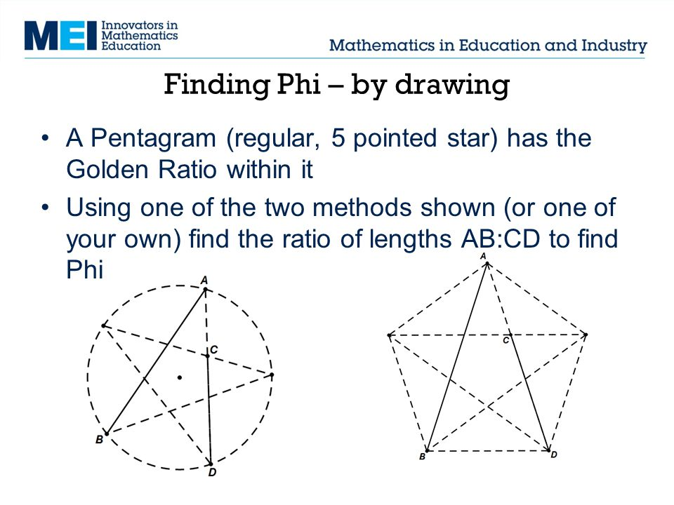 Finding Phi – by drawing A Pentagram (regular, 5 pointed star) has the Golden Ratio within it Using one of the two methods shown (or one of your own)