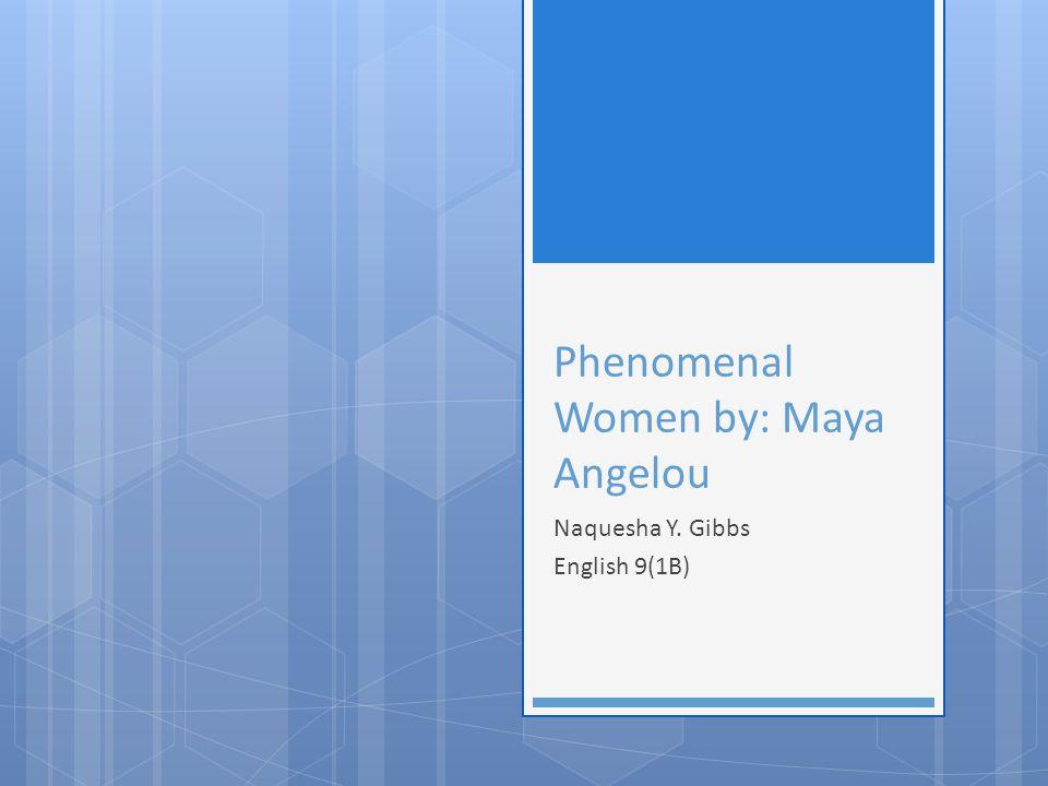 Phenomenal Women by: Maya Angelou Naquesha Y. Gibbs English 9(1B)