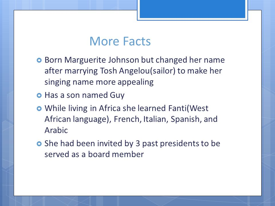 More Facts Born Marguerite Johnson but changed her name after marrying Tosh Angelou(sailor) to make her singing name more appealing Has a son named Guy While living in Africa she learned Fanti(West African language), French, Italian, Spanish, and Arabic She had been invited by 3 past presidents to be served as a board member