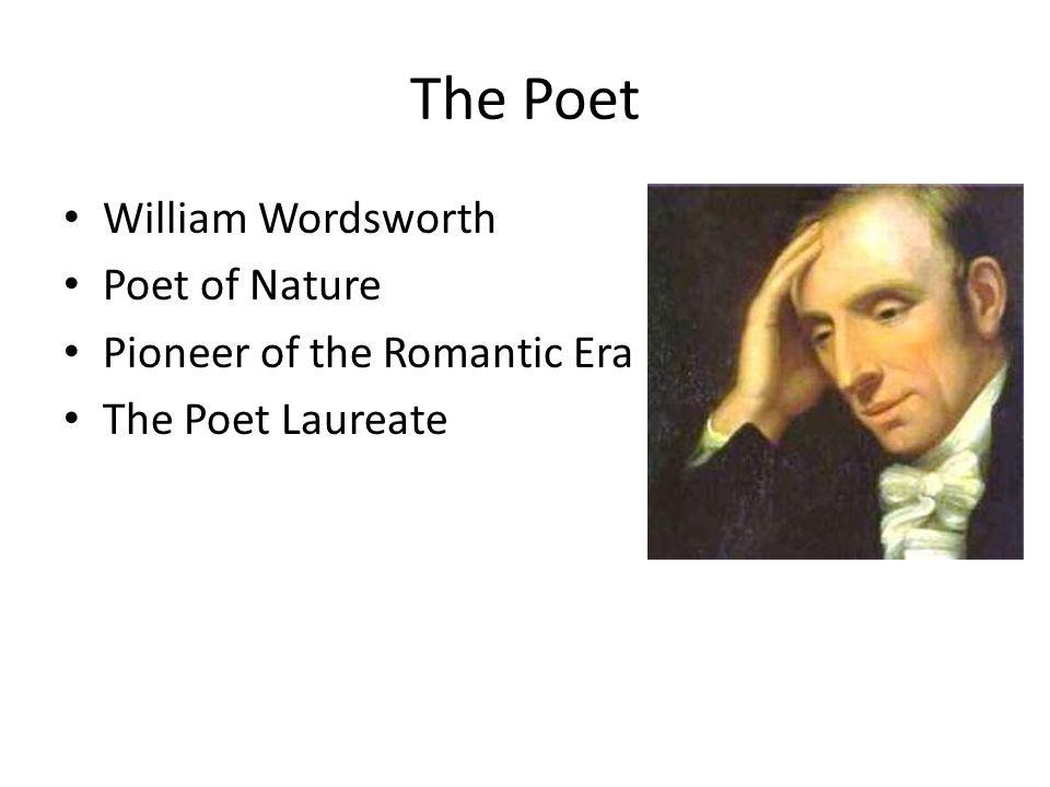 The Poet William Wordsworth Poet of Nature Pioneer of the Romantic Era The Poet Laureate