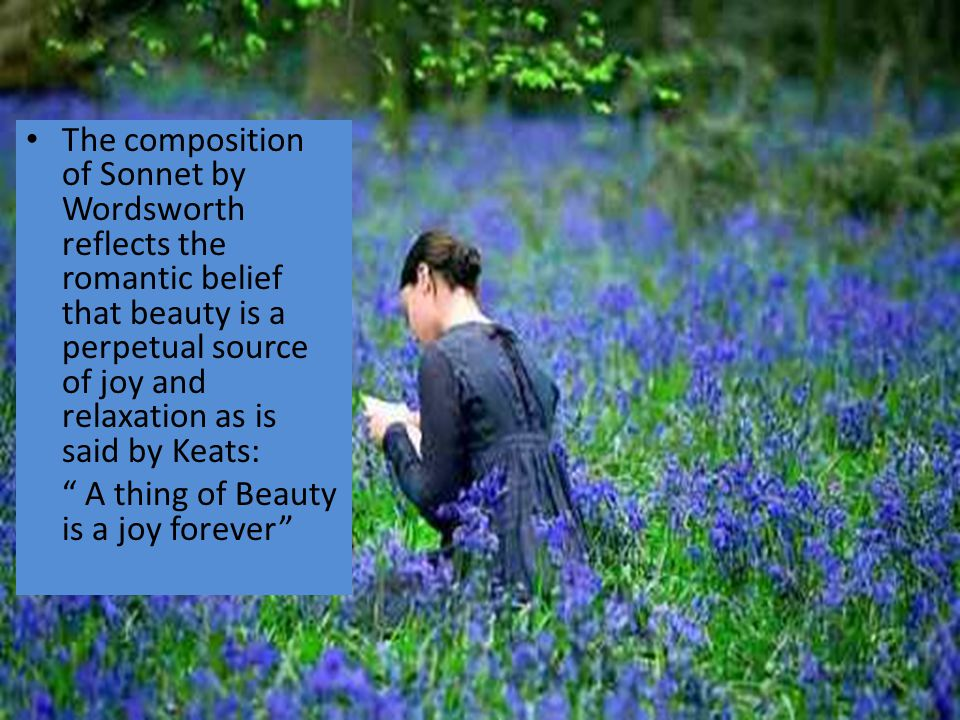 The composition of Sonnet by Wordsworth reflects the romantic belief that beauty is a perpetual source of joy and relaxation as is said by Keats: A thing of Beauty is a joy forever