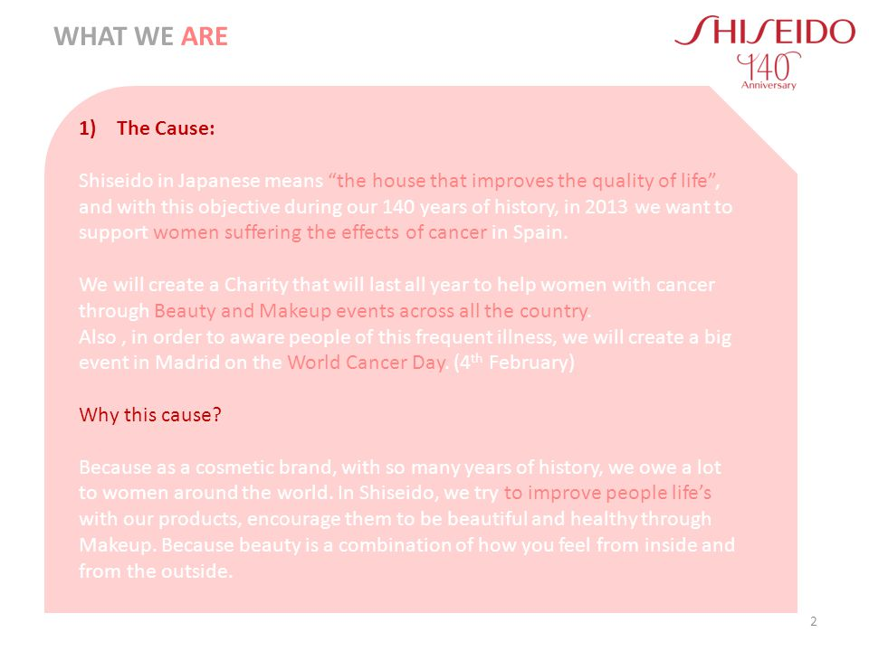 1) The Cause: Shiseido in Japanese means the house that improves the quality of life, and with this objective during our 140 years of history, in 2013 we want to support women suffering the effects of cancer in Spain.