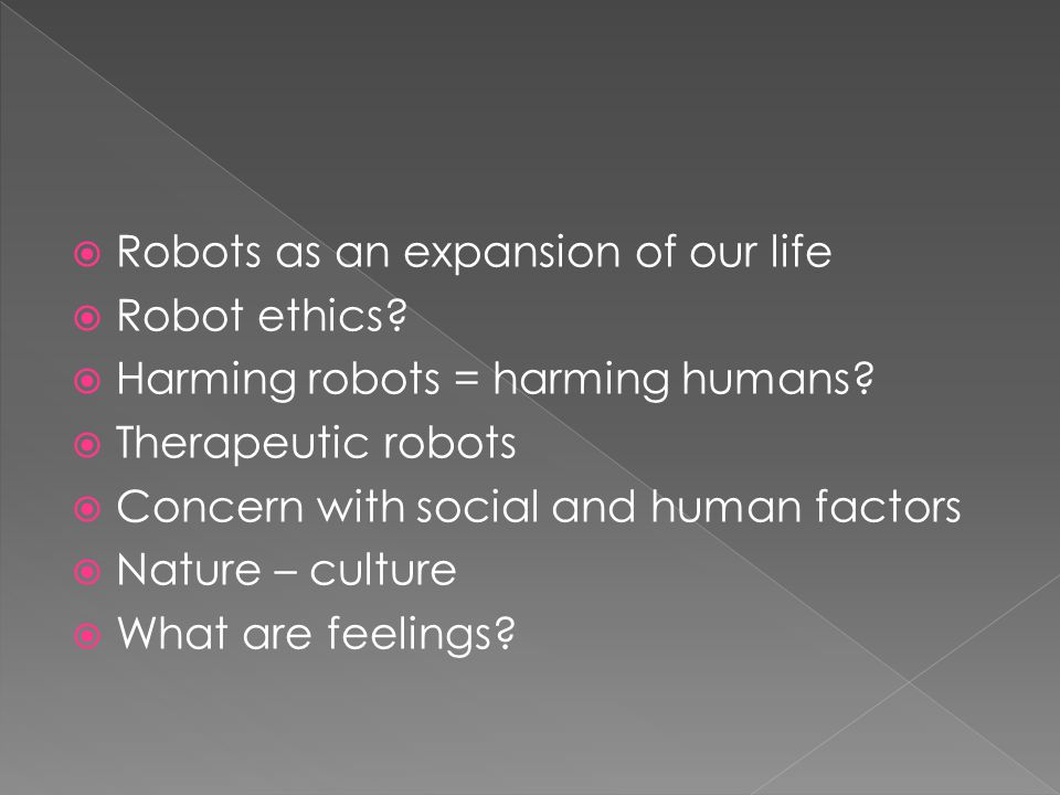 Robots as an expansion of our life Robot ethics. Harming robots = harming humans.