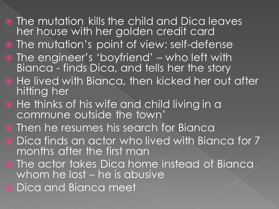 The mutation kills the child and Dica leaves her house with her golden credit card The mutations point of view: self-defense The engineers boyfriend – who left with Bianca - finds Dica, and tells her the story He lived with Bianca, then kicked her out after hitting her He thinks of his wife and child living in a commune outside the town Then he resumes his search for Bianca Dica finds an actor who lived with Bianca for 7 months after the first man The actor takes Dica home instead of Bianca whom he lost – he is abusive Dica and Bianca meet