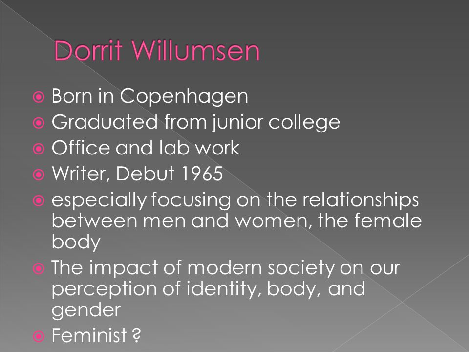 Born in Copenhagen Graduated from junior college Office and lab work Writer, Debut 1965 especially focusing on the relationships between men and women, the female body The impact of modern society on our perception of identity, body, and gender Feminist