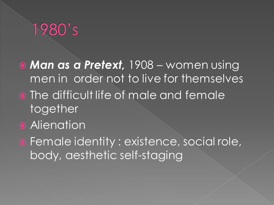 Man as a Pretext, 1908 – women using men in order not to live for themselves The difficult life of male and female together Alienation Female identity : existence, social role, body, aesthetic self-staging
