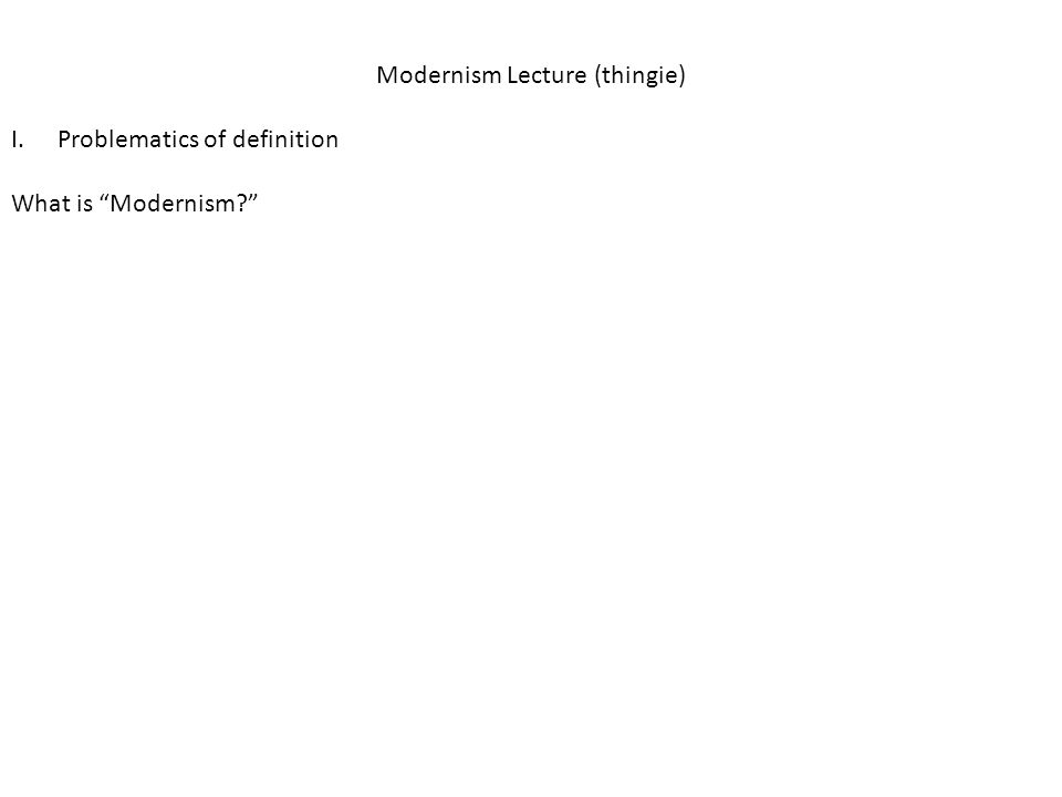 Modernism Lecture (thingie) I.Problematics of definition What is Modernism?
