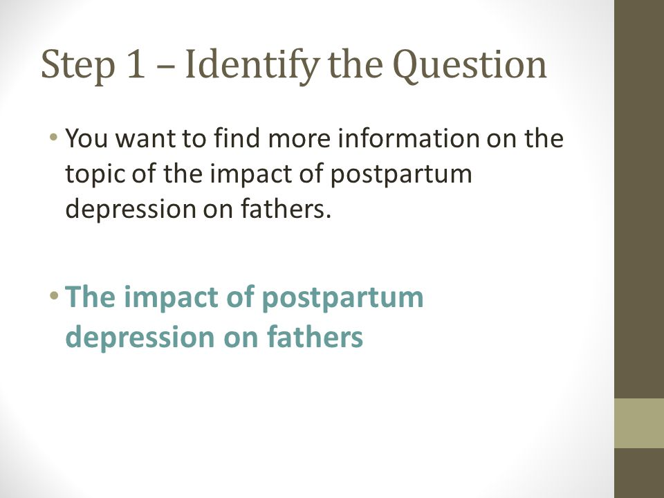 Step 1 – Identify the Question You want to find more information on the topic of the impact of postpartum depression on fathers.