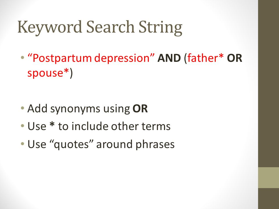 Keyword Search String Postpartum depression AND (father* OR spouse*) Add synonyms using OR Use * to include other terms Use quotes around phrases