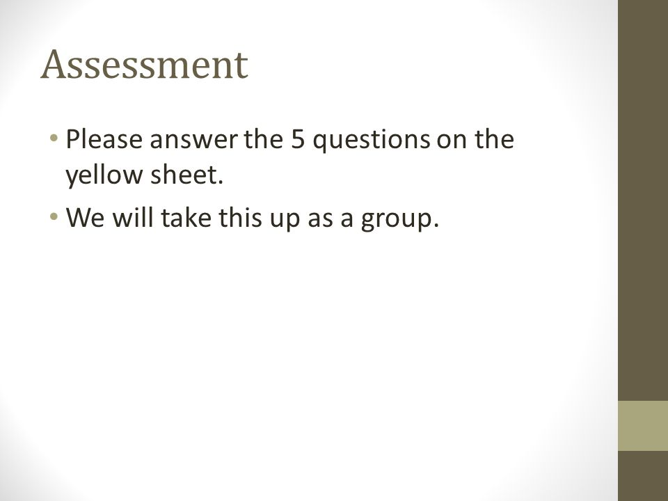 Assessment Please answer the 5 questions on the yellow sheet. We will take this up as a group.