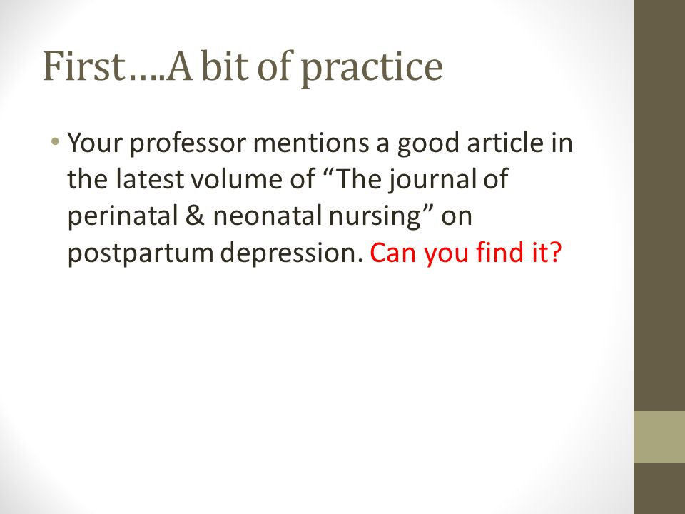 First….A bit of practice Your professor mentions a good article in the latest volume of The journal of perinatal & neonatal nursing on postpartum depression.