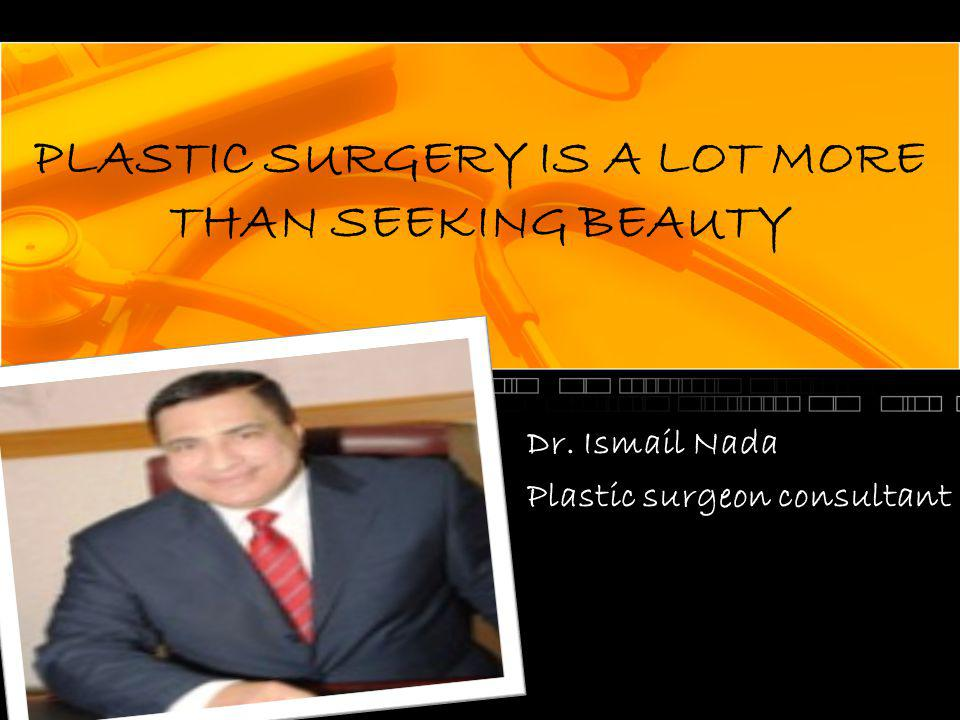 PLASTIC SURGERY IS A LOT MORE THAN SEEKING BEAUTY Dr. Ismail Nada Plastic surgeon consultant