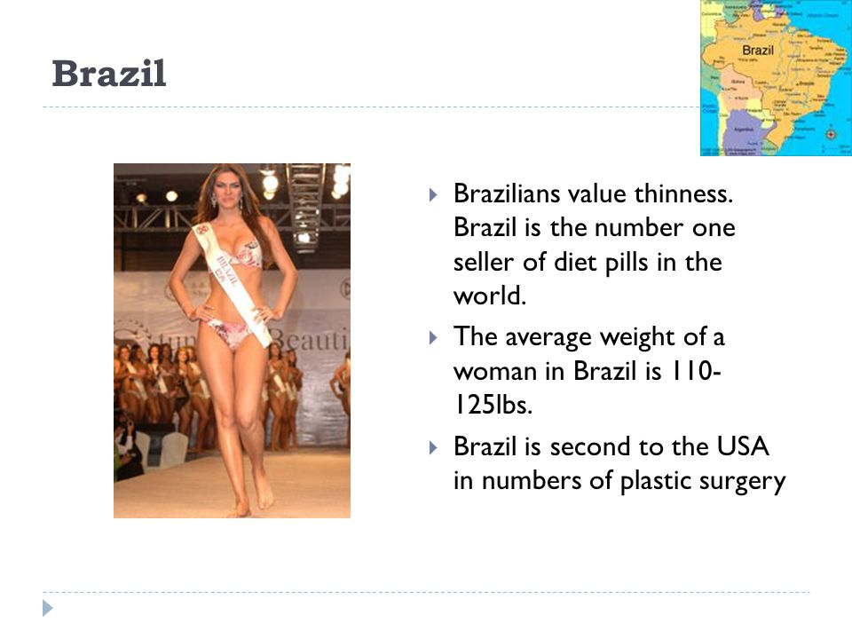 Brazil Brazilians value thinness. Brazil is the number one seller of diet pills in the world.