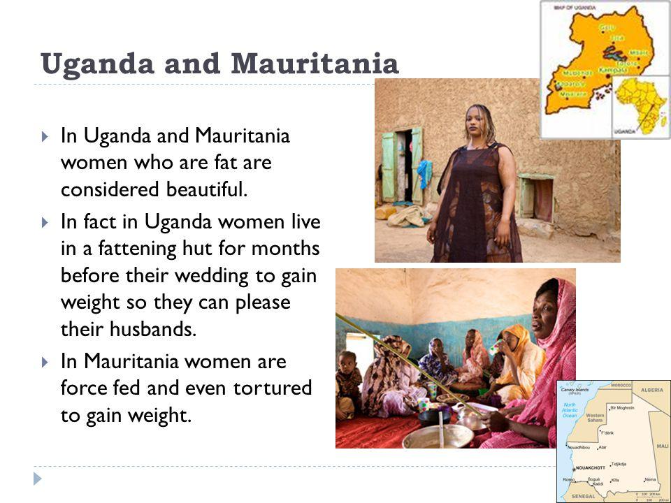 Uganda and Mauritania In Uganda and Mauritania women who are fat are considered beautiful.