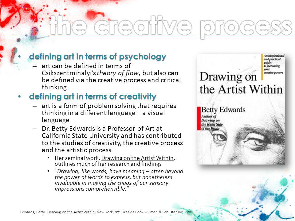 Edwards definition of creativity Edwards definition of creativity – looking at problems in new, innovative ways – focusing on connections that might not be apparent – This special way of seeing includes the ability to see a whole field while at the same time perceiving parts within the field in relationship to each other as well as the whole… the paradigm shift – a change in the way of thinking the paradigm shift – a change in the way of thinking – Westerners are often taught or come to the conclusion that being artistic or creative is an inborn trait and cannot be taught – students of art and art appreciation must break down this preconceived notion and move beyond its limitations – unlearn what you have learned.