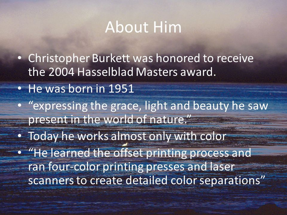 About Him Christopher Burkett was honored to receive the 2004 Hasselblad Masters award.