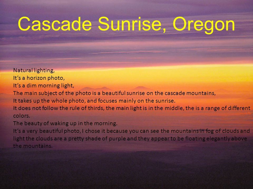 Cascade Sunrise, Oregon Natural lighting, Its a horizon photo, Its a dim morning light, The main subject of the photo is a beautiful sunrise on the cascade mountains, It takes up the whole photo, and focuses mainly on the sunrise.