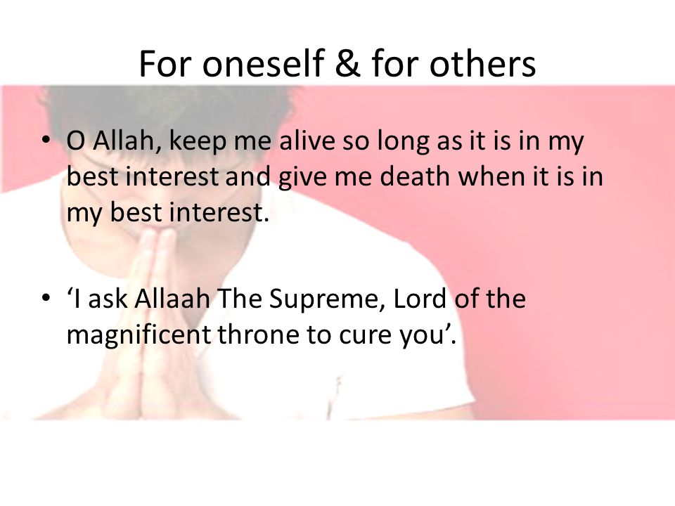 For oneself & for others O Allah, keep me alive so long as it is in my best interest and give me death when it is in my best interest.