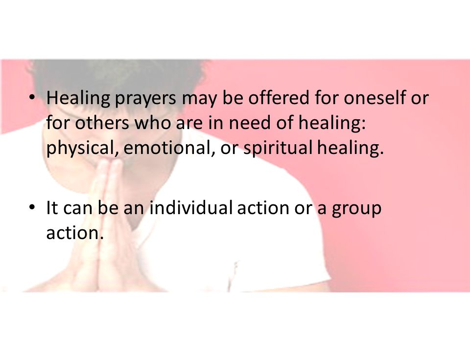 Healing prayers may be offered for oneself or for others who are in need of healing: physical, emotional, or spiritual healing.