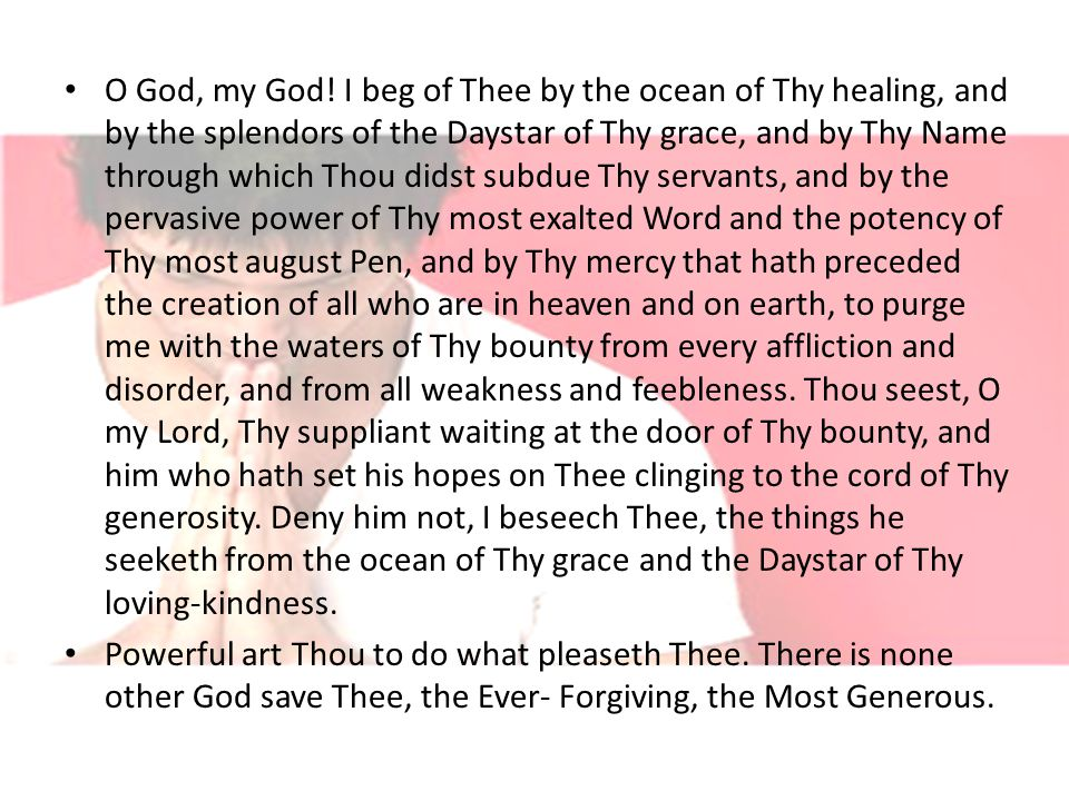 O God, my God! I beg of Thee by the ocean of Thy healing, and by the splendors of the Daystar of Thy grace, and by Thy Name through which Thou didst s