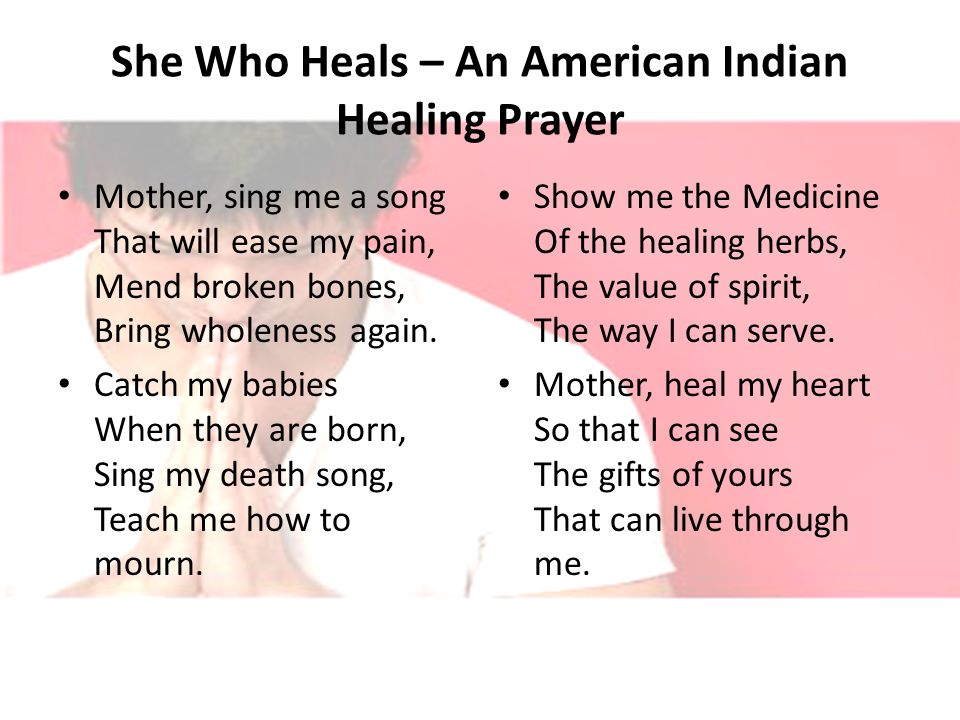 She Who Heals – An American Indian Healing Prayer Mother, sing me a song That will ease my pain, Mend broken bones, Bring wholeness again.