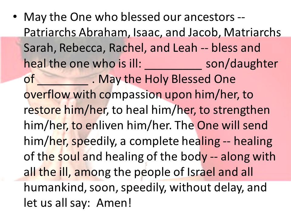 May the One who blessed our ancestors -- Patriarchs Abraham, Isaac, and Jacob, Matriarchs Sarah, Rebecca, Rachel, and Leah -- bless and heal the one who is ill: _________ son/daughter of ________.