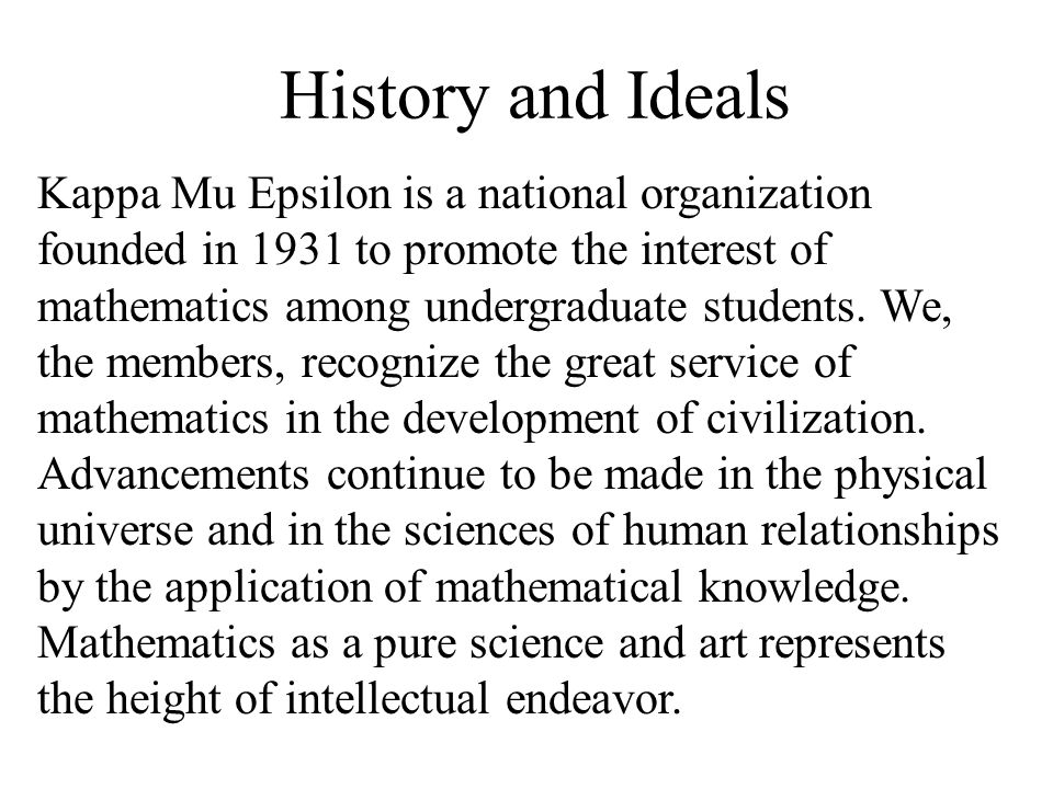History and Ideals Kappa Mu Epsilon is a national organization founded in 1931 to promote the interest of mathematics among undergraduate students. We