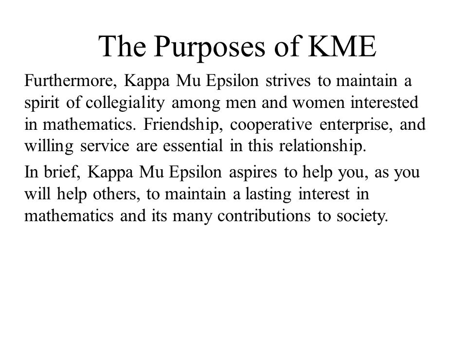 The Purposes of KME Furthermore, Kappa Mu Epsilon strives to maintain a spirit of collegiality among men and women interested in mathematics.