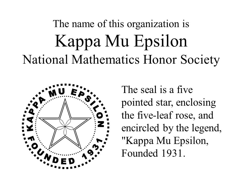 The name of this organization is Kappa Mu Epsilon National Mathematics Honor Society The seal is a five pointed star, enclosing the five-leaf rose, and encircled by the legend, Kappa Mu Epsilon, Founded 1931.