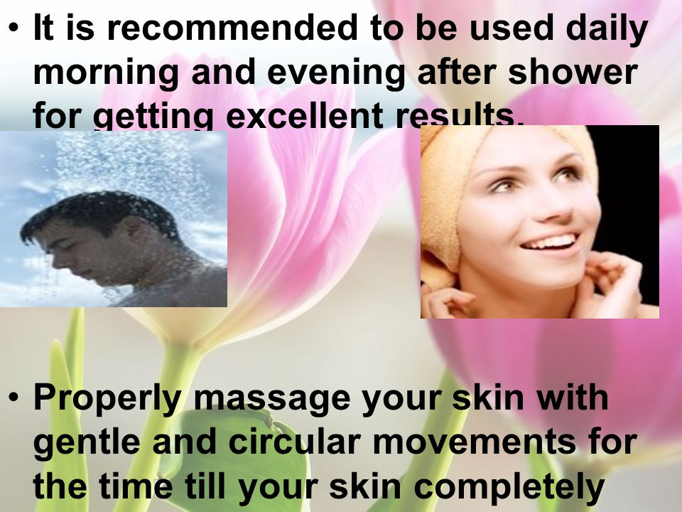It is recommended to be used daily morning and evening after shower for getting excellent results. Properly massage your skin with gentle and circular