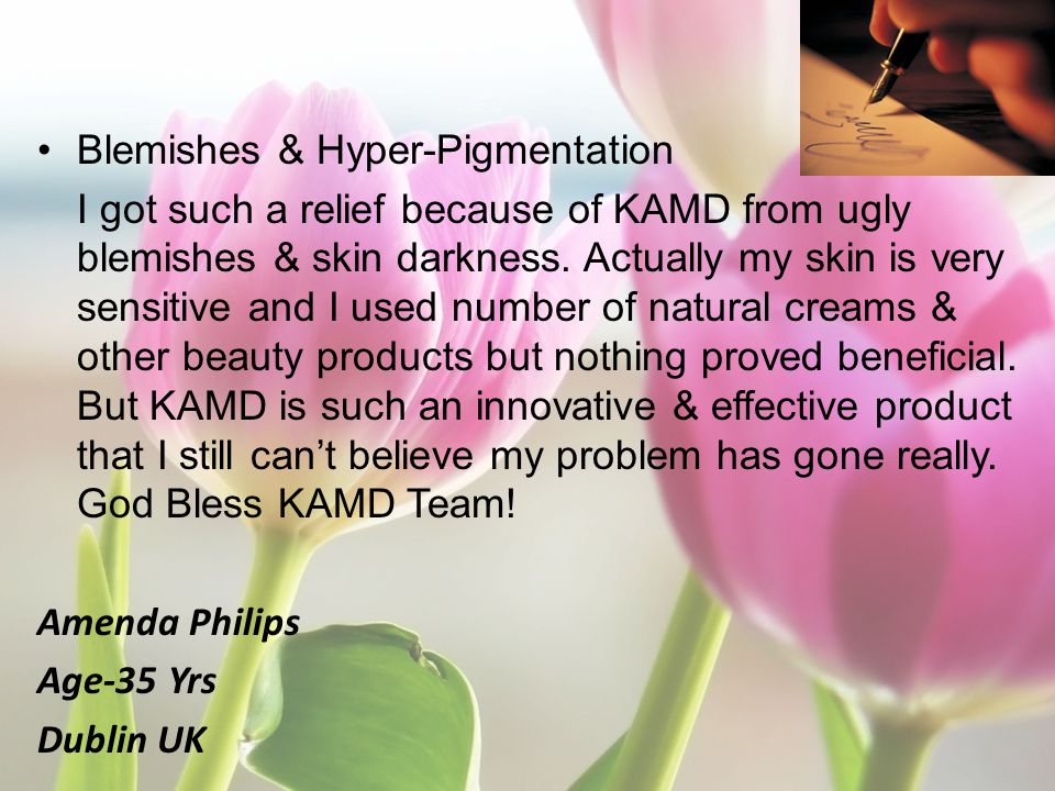 Blemishes & Hyper-Pigmentation I got such a relief because of KAMD from ugly blemishes & skin darkness. Actually my skin is very sensitive and I used