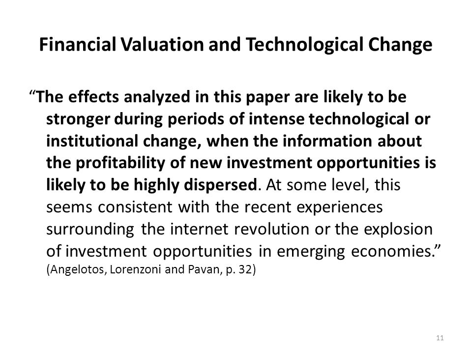 Financial Valuation and Technological Change The effects analyzed in this paper are likely to be stronger during periods of intense technological or institutional change, when the information about the profitability of new investment opportunities is likely to be highly dispersed.