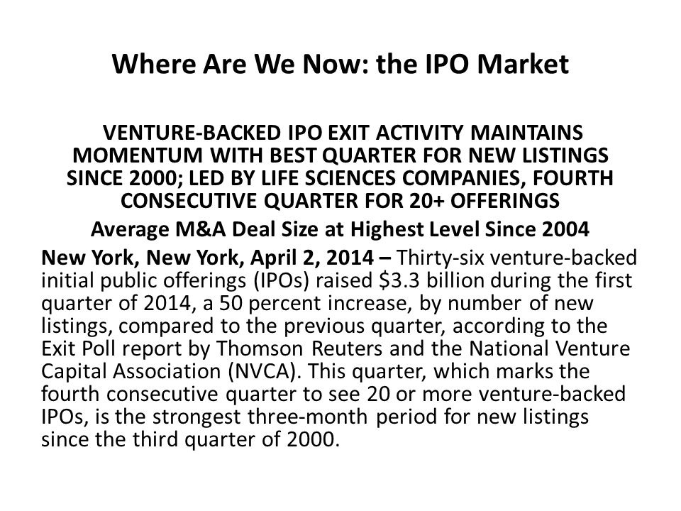 Where Are We Now: the IPO Market VENTURE-BACKED IPO EXIT ACTIVITY MAINTAINS MOMENTUM WITH BEST QUARTER FOR NEW LISTINGS SINCE 2000; LED BY LIFE SCIENCES COMPANIES, FOURTH CONSECUTIVE QUARTER FOR 20+ OFFERINGS Average M&A Deal Size at Highest Level Since 2004 New York, New York, April 2, 2014 – Thirty-six venture-backed initial public offerings (IPOs) raised $3.3 billion during the first quarter of 2014, a 50 percent increase, by number of new listings, compared to the previous quarter, according to the Exit Poll report by Thomson Reuters and the National Venture Capital Association (NVCA).