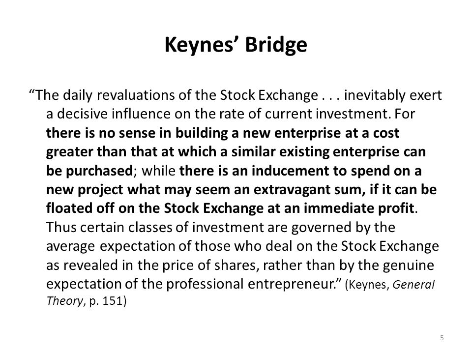 Keynes Bridge The daily revaluations of the Stock Exchange... inevitably exert a decisive influence on the rate of current investment. For there is no