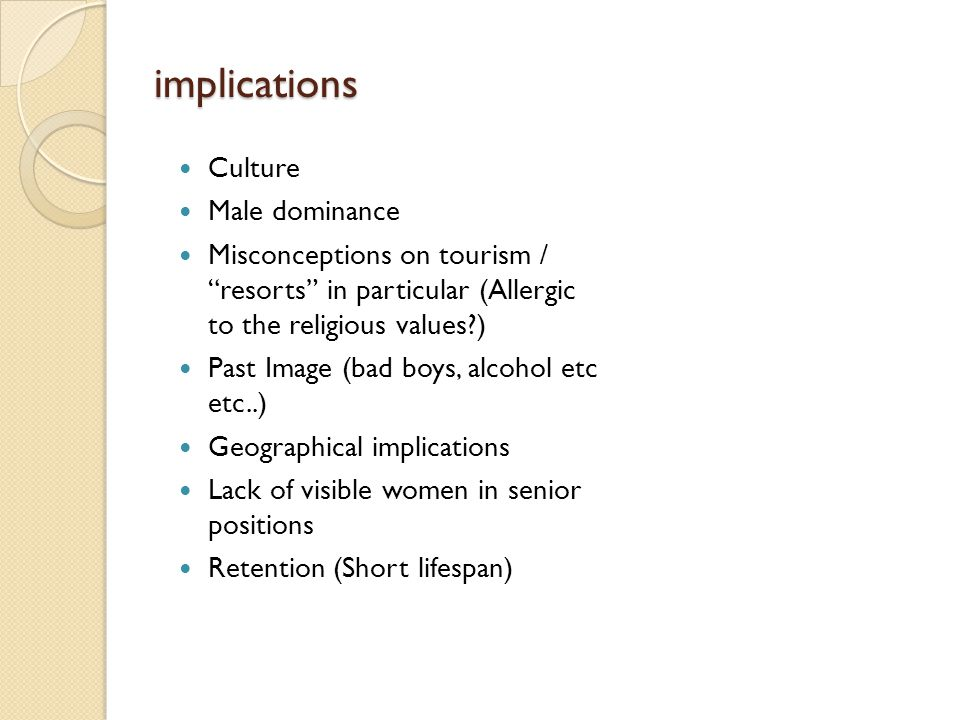 implications Culture Male dominance Misconceptions on tourism / resorts in particular (Allergic to the religious values ) Past Image (bad boys, alcohol etc etc..) Geographical implications Lack of visible women in senior positions Retention (Short lifespan)