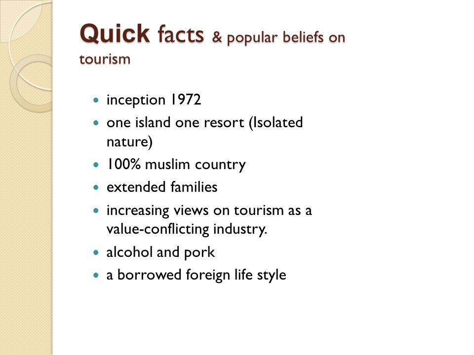 Quick facts & popular beliefs on tourism inception 1972 one island one resort (Isolated nature) 100% muslim country extended families increasing views on tourism as a value-conflicting industry.