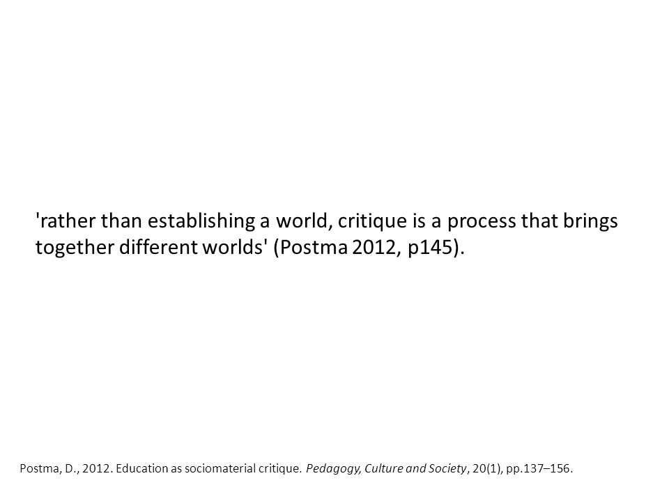 'rather than establishing a world, critique is a process that brings together different worlds' (Postma 2012, p145). Postma, D., 2012. Education as so