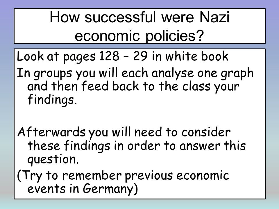 How successful were Nazi economic policies? Look at pages 128 – 29 in white book In groups you will each analyse one graph and then feed back to the c