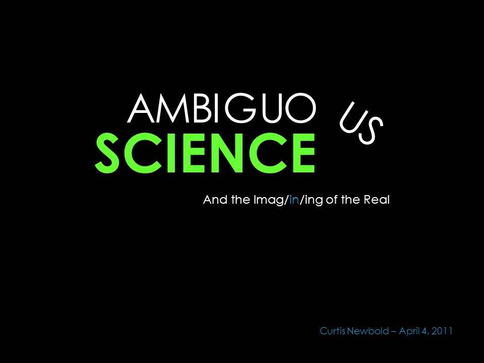 AMBU S O U IG SCIENCE And the Imag/in/ing of the Real Curtis Newbold – April 4, 2011